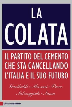 La colata - Il partito del cemento che sta cancellando l'Italia e il suo futuro